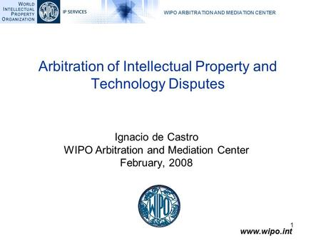 WIPO ARBITRATION AND MEDIATION CENTER www.wipo.int 1 Ignacio de Castro WIPO Arbitration and Mediation Center February, 2008 Arbitration of Intellectual.