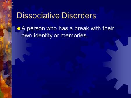 Dissociative Disorders  A person who has a break with their own identity or memories.