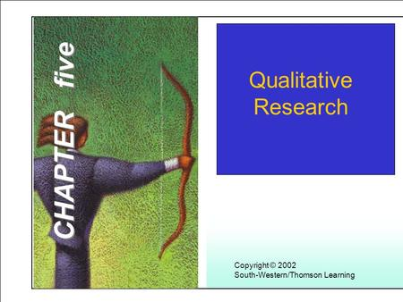 Learning Objectives 1 Copyright © 2002 South-Western/Thomson Learning Qualitative Research CHAPTER five.