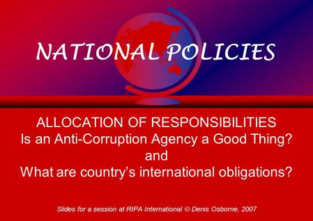 NATIONAL POLICIES ALLOCATION OF RESPONSIBILITIES Is an Anti-Corruption Agency a Good Thing? and What are country's international obligations? Slides for.