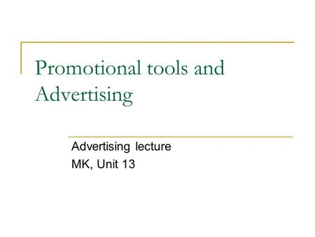 Promotional tools and Advertising Advertising lecture MK, Unit 13.
