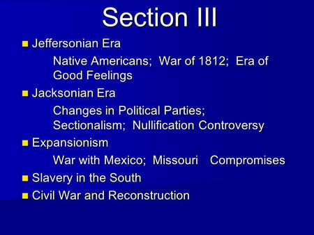 Section III Jeffersonian Era Jeffersonian Era Native Americans; War of 1812; Era of Good Feelings Jacksonian Era Jacksonian Era Changes in Political Parties;