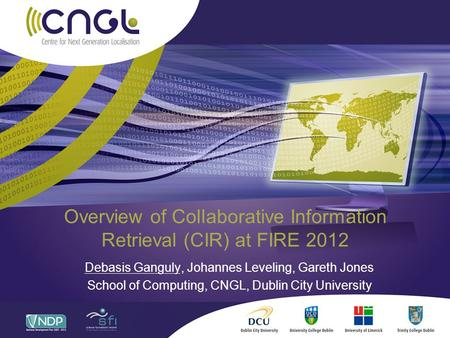 Overview of Collaborative Information Retrieval (CIR) at FIRE 2012 Debasis Ganguly, Johannes Leveling, Gareth Jones School of Computing, CNGL, Dublin City.