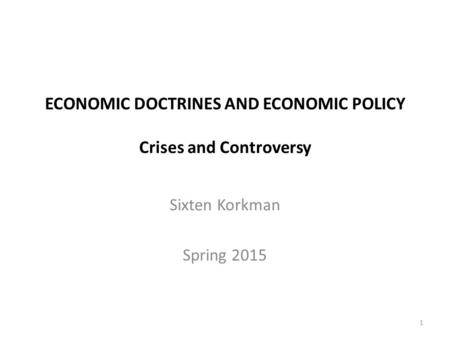 ECONOMIC DOCTRINES AND ECONOMIC POLICY Crises and Controversy Sixten Korkman Spring 2015 1.