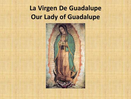 La Virgen De Guadalupe Our Lady of Guadalupe. Juan Diego An early Indian convert to Catholicism. His native name was Cuahtlatoatzin, which could be translated.