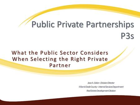 Public Private Partnerships P3s What the Public Sector Considers When Selecting the Right Private Partner Jose A. Galan - Division Director Miami-Dade.