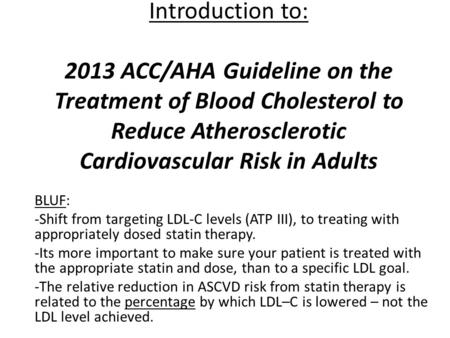Introduction to: 2013 ACC/AHA Guideline on the Treatment of Blood Cholesterol to Reduce Atherosclerotic Cardiovascular Risk in Adults BLUF: -Shift from.