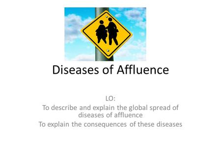 Diseases of Affluence LO: To describe and explain the global spread of diseases of affluence To explain the consequences of these diseases.