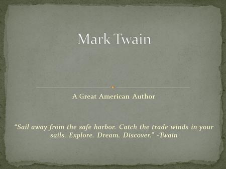 "A Great American Author ""Sail away from the safe harbor. Catch the trade winds in your sails. Explore. Dream. Discover."" -Twain."