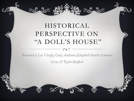 "HISTORICAL PERSPECTIVE ON ""A DOLL'S HOUSE"" Presented by Lia Vaszily, Carly Anderson, Elizabeth Hewitt, Cameron Corn, & Taylor Medford."