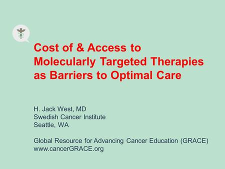 Cost of & Access to Molecularly Targeted Therapies as Barriers to Optimal Care H. Jack West, MD Swedish Cancer Institute Seattle, WA Global Resource for.