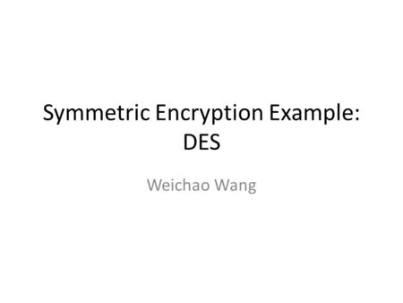 Symmetric Encryption Example: DES Weichao Wang. 2 Overview of the DES A block cipher: – encrypts blocks of 64 bits using a 64 bit key – outputs 64 bits.
