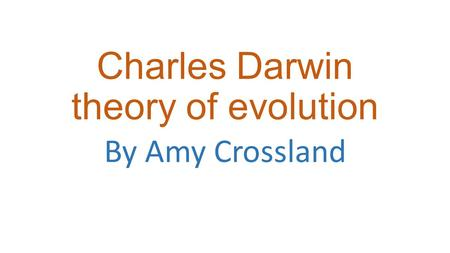 Charles Darwin theory of evolution By Amy Crossland.