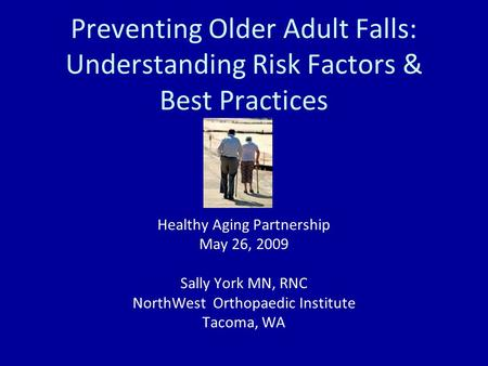 Preventing Older Adult Falls: Understanding Risk Factors & Best Practices Healthy Aging Partnership May 26, 2009 Sally York MN, RNC NorthWest Orthopaedic.