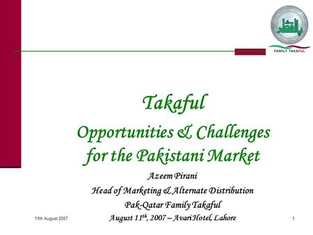 Takaful Opportunities & Challenges for the Pakistani Market Azeem Pirani Head of Marketing & Alternate Distribution Pak-Qatar Family Takaful August 11.