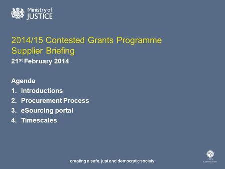 Creating a safe, just and democratic society 2014/15 Contested Grants Programme Supplier Briefing 21 st February 2014 Agenda 1.Introductions 2.Procurement.