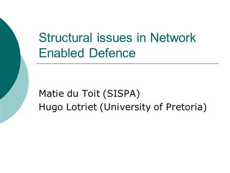 Structural issues in Network Enabled Defence Matie du Toit (SISPA) Hugo Lotriet (University of Pretoria)