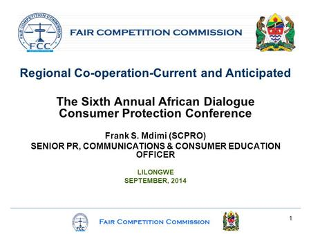 Fair Competition Commission 1 Regional Co-operation-Current and Anticipated The Sixth Annual African Dialogue Consumer Protection Conference Frank S. Mdimi.