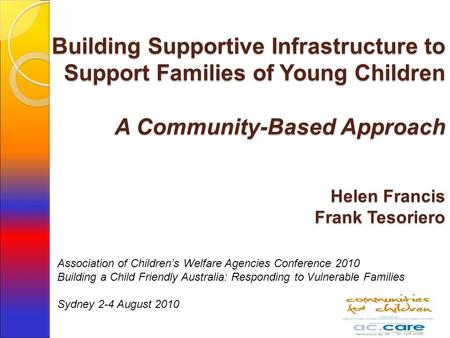 Building Supportive Infrastructure to Support Families of Young Children A Community-Based Approach Helen Francis Frank Tesoriero Association of Children's.
