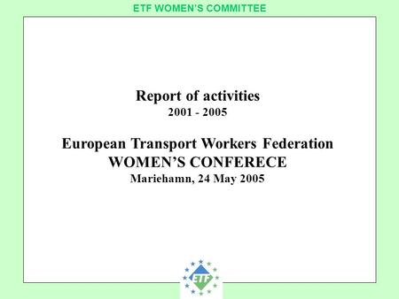 European Transport Workers´ Federation ETF WOMEN'S COMMITTEE Report of activities 2001 - 2005 European Transport Workers Federation WOMEN'S CONFERECE Mariehamn,