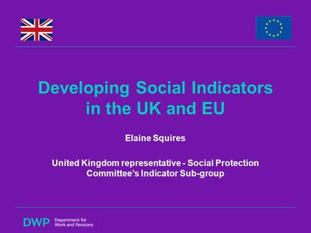 Developing Social Indicators in the UK and EU Elaine Squires United Kingdom representative - Social Protection Committee's Indicator Sub-group.