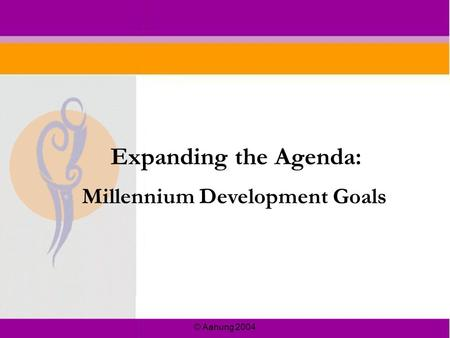 © Aahung 2004 Millennium Development Goals Expanding the Agenda: