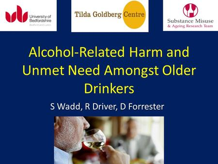 Alcohol-Related Harm and Unmet Need Amongst Older Drinkers S Wadd, R Driver, D Forrester.