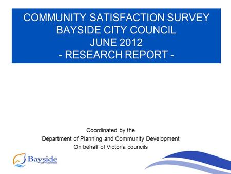 COMMUNITY SATISFACTION SURVEY BAYSIDE CITY COUNCIL JUNE 2012 - RESEARCH REPORT - Coordinated by the Department of Planning and Community Development On.