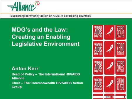 Supporting community action on AIDS in developing countries MDG's and the Law: Creating an Enabling Legislative Environment Anton Kerr Head of Policy –