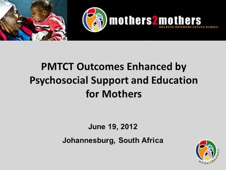 PMTCT Outcomes Enhanced by Psychosocial Support and Education for Mothers June 19, 2012 Johannesburg, South Africa.