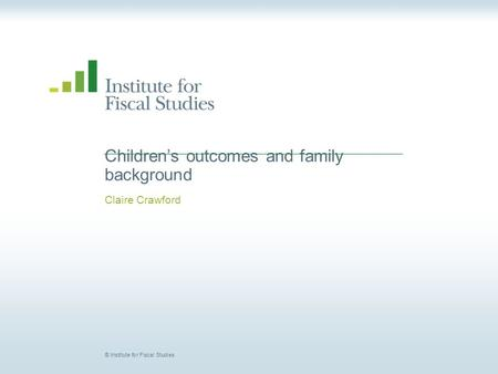 © Institute for Fiscal Studies Children's outcomes and family background Claire Crawford.