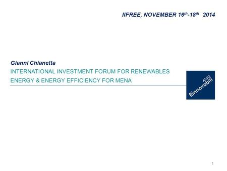 1 IIFREE, NOVEMBER 16 th -18 th 2014 INTERNATIONAL INVESTMENT FORUM FOR RENEWABLES ENERGY & ENERGY EFFICIENCY FOR MENA Gianni Chianetta.