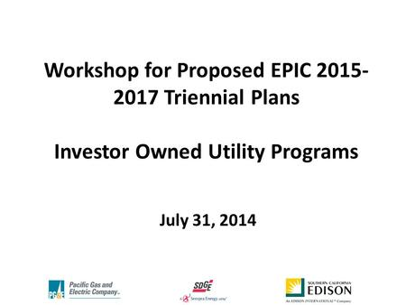 Workshop for Proposed EPIC 2015- 2017 Triennial Plans Investor Owned Utility Programs July 31, 2014.