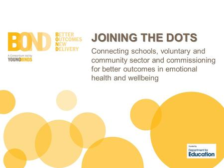 JOINING THE DOTS Connecting schools, voluntary and community sector and commissioning for better outcomes in emotional health and wellbeing.
