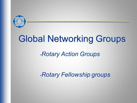 Global Networking Groups Rotary Action Groups Rotary Fellowship groups.