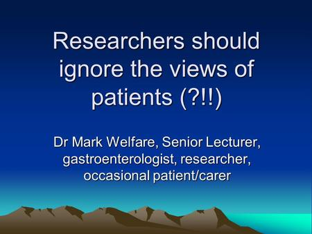 Researchers should ignore the views of patients (?!!) Dr Mark Welfare, Senior Lecturer, gastroenterologist, researcher, occasional patient/carer.
