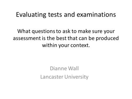 Evaluating tests and examinations What questions to ask to make sure your assessment is the best that can be produced within your context. Dianne Wall.