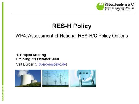 RES-H Policy WP4: Assessment of National RES-H/C Policy Options 1. Project Meeting Freiburg, 21 October 2008 Veit Bürger