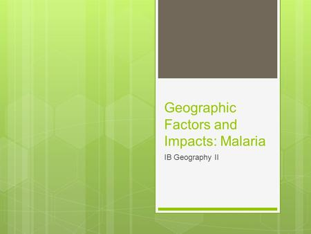 Geographic Factors and Impacts: Malaria IB Geography II.