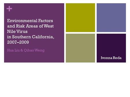 + Environmental Factors and Risk Areas of West Nile Virus in Southern California, 2007–2009 Hua Liu & Qihao Weng Ivonna Reda.