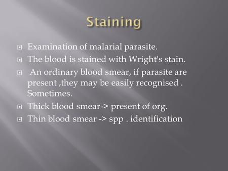  Examination of malarial parasite.  The blood is stained with Wright's stain.  An ordinary blood smear, if parasite are present,they may be easily recognised.