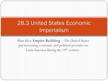 Main Idea: Empire Building—The United States put increasing economic and political pressure on Latin America during the 19 th century. 28.3 United States.