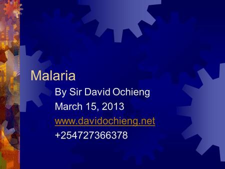 Malaria By Sir David Ochieng March 15, 2013 www.davidochieng.net +254727366378.