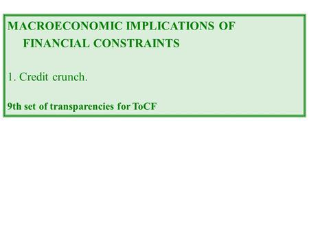 MACROECONOMIC IMPLICATIONS OF FINANCIAL CONSTRAINTS 1. Credit crunch. 9th set of transparencies for ToCF.