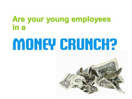 Are your young employees in a. Is it affecting your BOTTOM LINE?