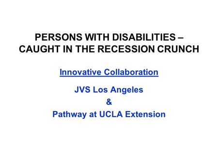 PERSONS WITH DISABILITIES – CAUGHT IN THE RECESSION CRUNCH Innovative Collaboration JVS Los Angeles & Pathway at UCLA Extension.