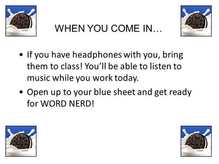 WHEN YOU COME IN… If you have headphones with you, bring them to class! You'll be able to listen to music while you work today. Open up to your blue sheet.