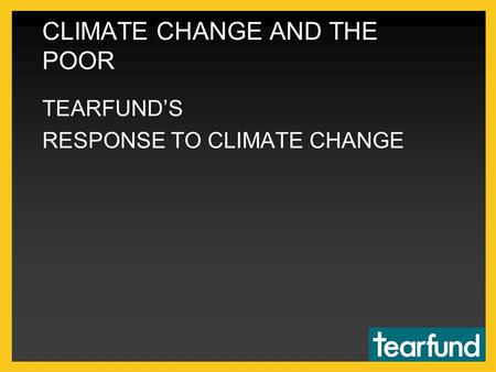 CLIMATE CHANGE AND THE POOR TEARFUND'S RESPONSE TO CLIMATE CHANGE.