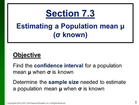 1 Copyright © 2010, 2007, 2004 Pearson Education, Inc. All Rights Reserved. Section 7.3 Estimating a Population mean µ (σ known) Objective Find the confidence.