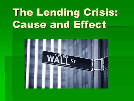 The Lending Crisis: Cause and Effect. Before the downturn: The Housing Boom  The introduction of exotic loans, adjustable rate mortgages, and relaxed.